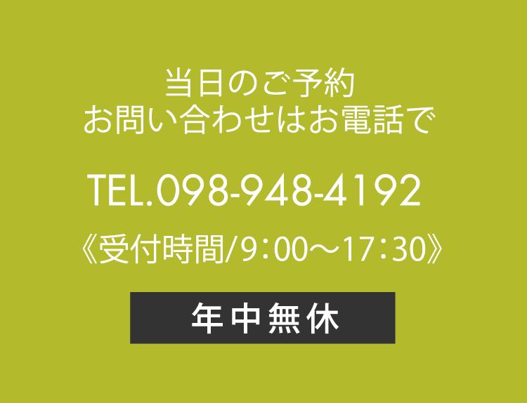 当日のご予約・お問い合わせはお電話で TEL.098-948-4192 《受付時間/9:00~18:00》年中無休